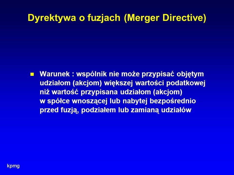 kpmg Dyrektywa o fuzjach (Merger Directive) Warunek : wspólnik nie może przypisać objętym udziałom (akcjom) większej wartości podatkowej niż wartość p