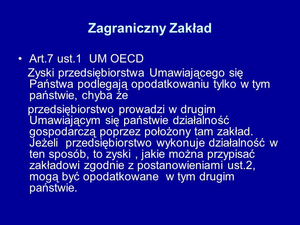 Zagraniczny Zakład Art.7 ust.1 UM OECD Zyski przedsiębiorstwa Umawiającego się Państwa podlegają opodatkowaniu tylko w tym państwie, chyba że przedsię