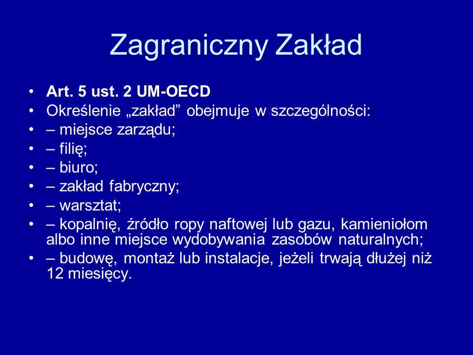 Zagraniczny Zakład Art. 5 ust. 2 UM-OECD Określenie zakład obejmuje w szczególności: – miejsce zarządu; – filię; – biuro; – zakład fabryczny; – warszt