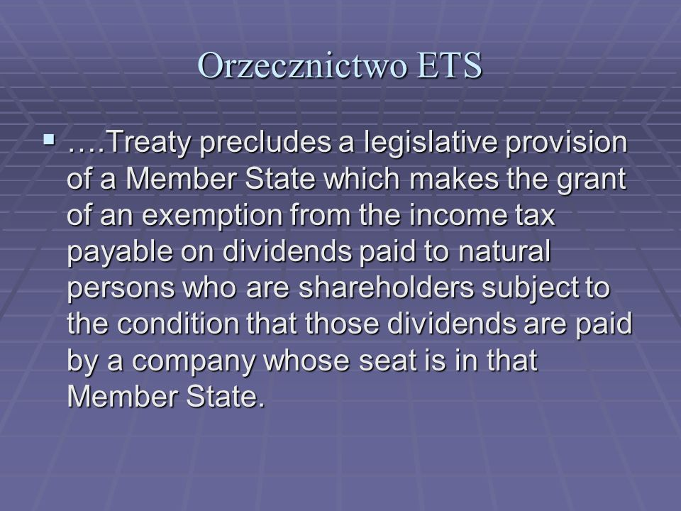 Orzecznictwo ETS ….Treaty precludes a legislative provision of a Member State which makes the grant of an exemption from the income tax payable on div