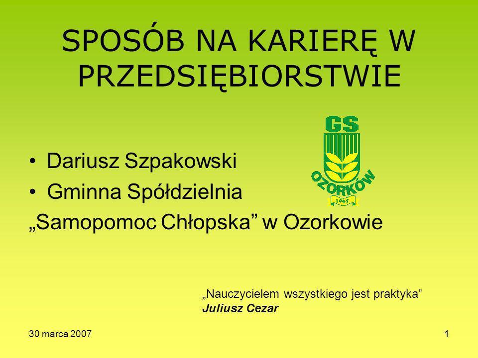 30 marca 20071 SPOSÓB NA KARIERĘ W PRZEDSIĘBIORSTWIE Dariusz Szpakowski Gminna Spółdzielnia Samopomoc Chłopska w Ozorkowie Nauczycielem wszystkiego jest praktyka Juliusz Cezar