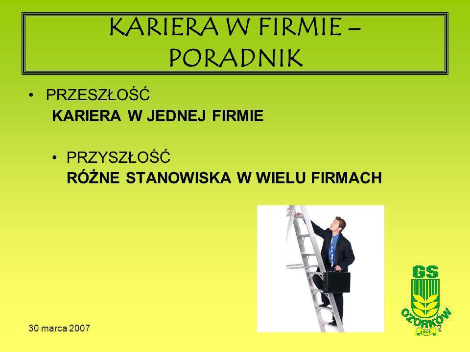 30 marca 20072 KARIERA W FIRMIE – PORADNIK PRZESZŁOŚĆ KARIERA W JEDNEJ FIRMIE PRZYSZŁOŚĆ RÓŻNE STANOWISKA W WIELU FIRMACH