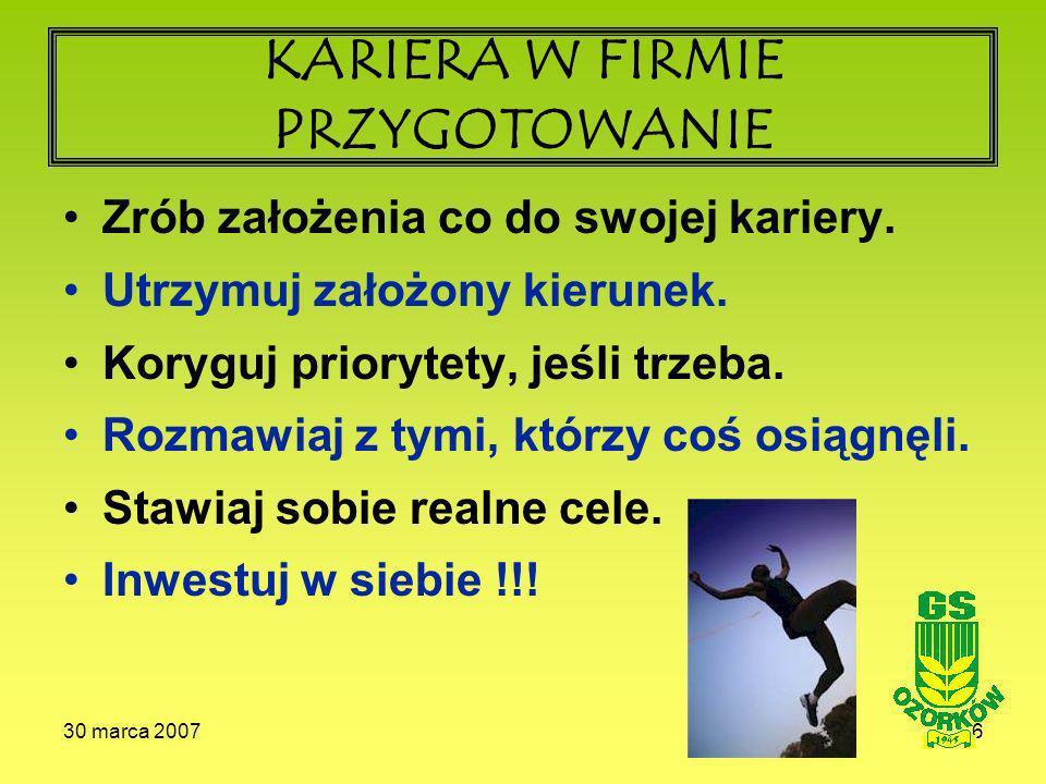 30 marca 20076 KARIERA W FIRMIE PRZYGOTOWANIE Zrób założenia co do swojej kariery.