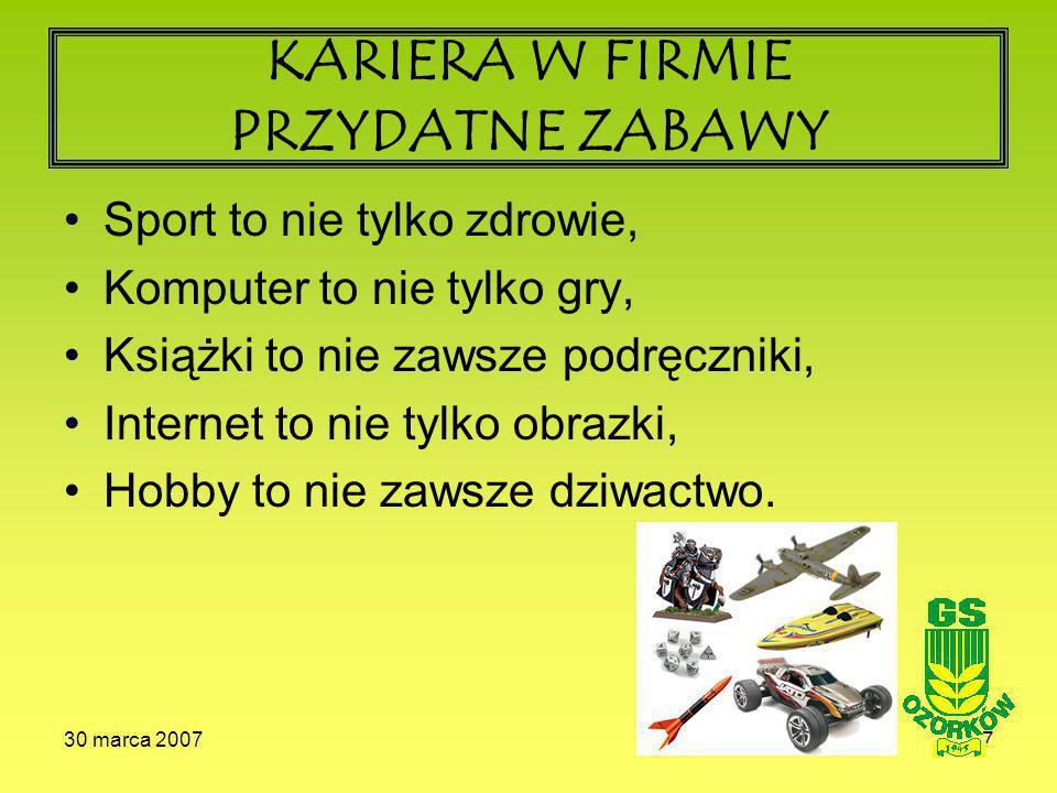 30 marca 20077 KARIERA W FIRMIE PRZYDATNE ZABAWY Sport to nie tylko zdrowie, Komputer to nie tylko gry, Książki to nie zawsze podręczniki, Internet to nie tylko obrazki, Hobby to nie zawsze dziwactwo.