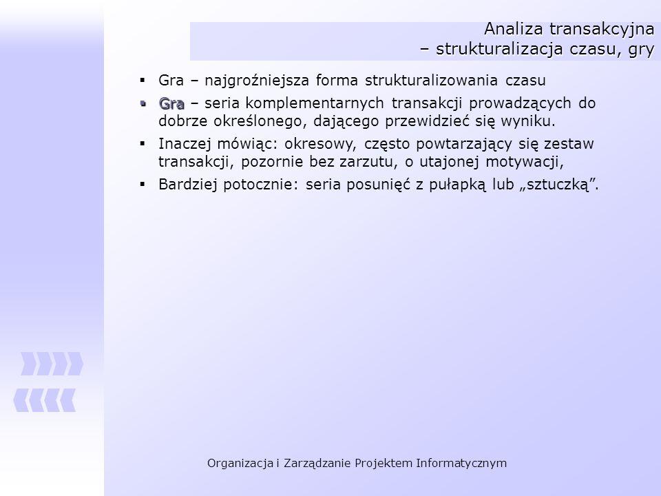 Organizacja i Zarządzanie Projektem Informatycznym Analiza transakcyjna – strukturalizacja czasu, gry Gra – najgroźniejsza forma strukturalizowania cz