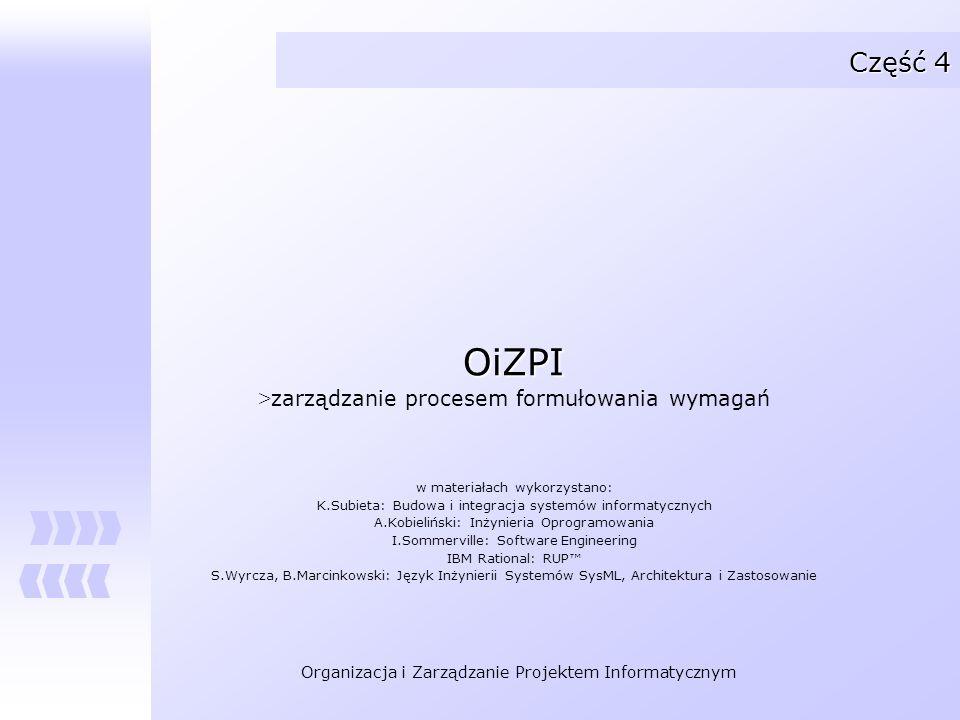 Organizacja i Zarządzanie Projektem Informatycznym Część 4 OiZPI > zarządzanie procesem formułowania wymagań w materiałach wykorzystano: K.Subieta: Bu