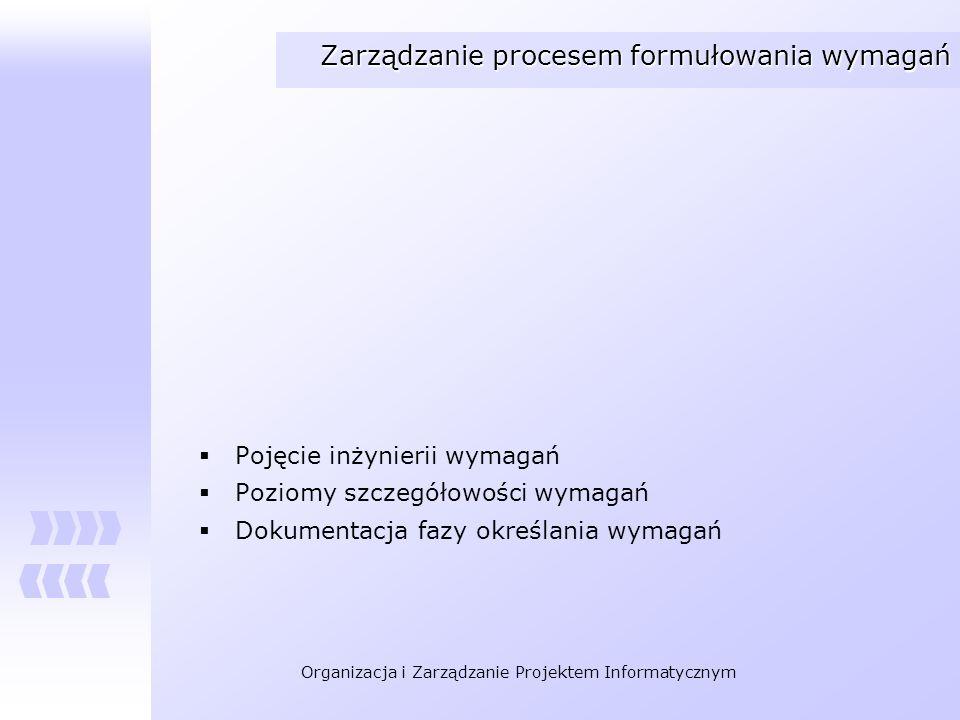 Organizacja i Zarządzanie Projektem Informatycznym Zarządzanie procesem formułowania wymagań Pojęcie inżynierii wymagań Poziomy szczegółowości wymagań
