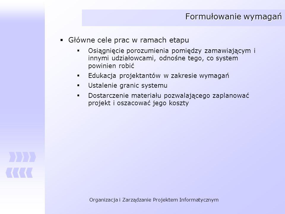 Organizacja i Zarządzanie Projektem Informatycznym Formułowanie wymagań Główne cele prac w ramach etapu Osiągnięcie porozumienia pomiędzy zamawiającym