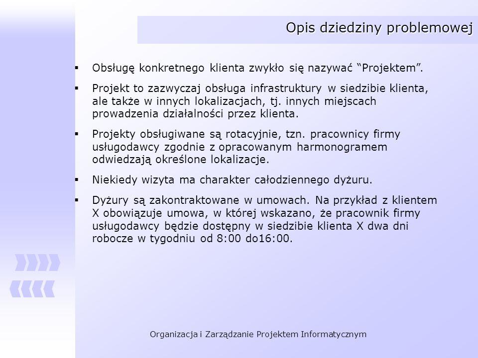 Organizacja i Zarządzanie Projektem Informatycznym Opis dziedziny problemowej Obsługę konkretnego klienta zwykło się nazywać Projektem. Projekt to zaz