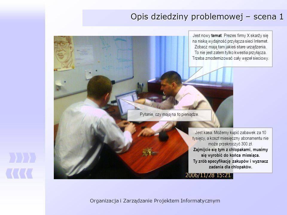 Organizacja i Zarządzanie Projektem Informatycznym Opis dziedziny problemowej – scena 1 Jest nowy temat. Prezes firmy X skarży się na niską wydajność