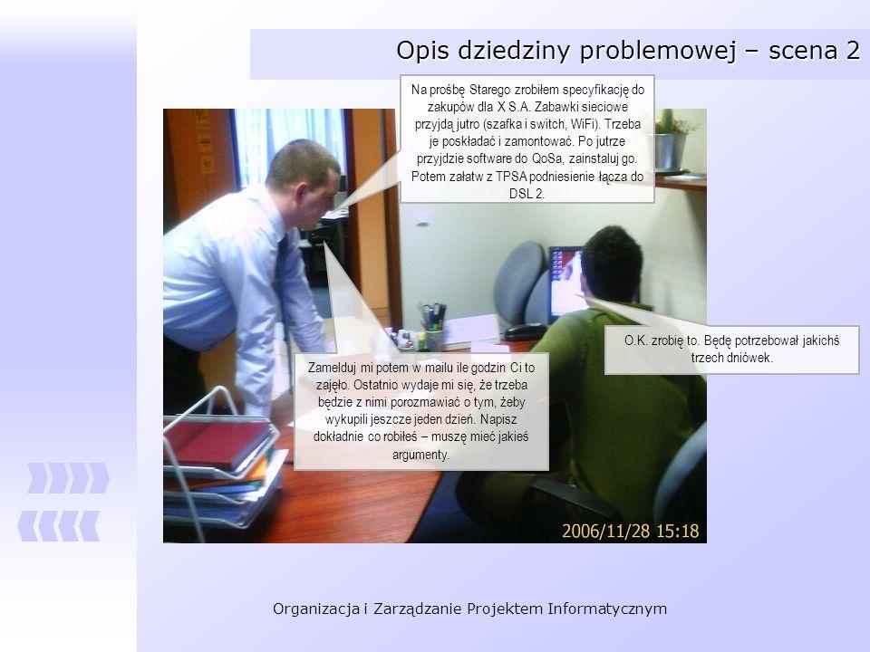 Organizacja i Zarządzanie Projektem Informatycznym Opis dziedziny problemowej – scena 2 Na prośbę Starego zrobiłem specyfikację do zakupów dla X S.A.