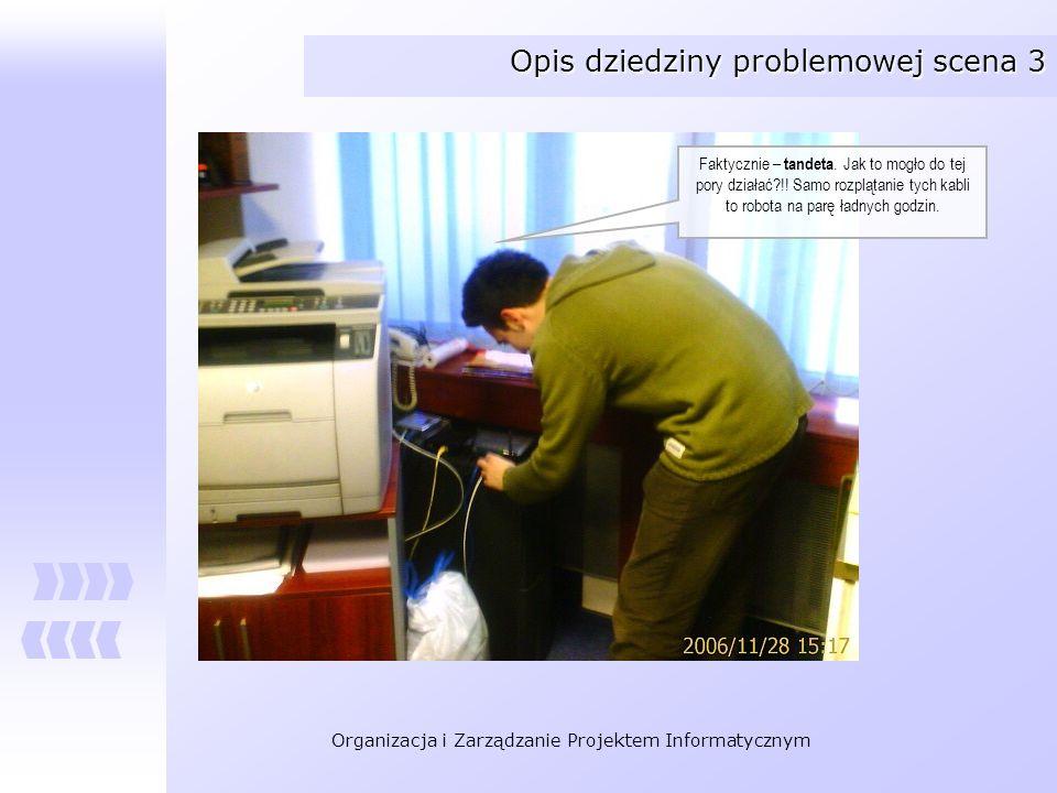 Organizacja i Zarządzanie Projektem Informatycznym Opis dziedziny problemowej scena 3 Faktycznie – tandeta. Jak to mogło do tej pory działać?!! Samo r