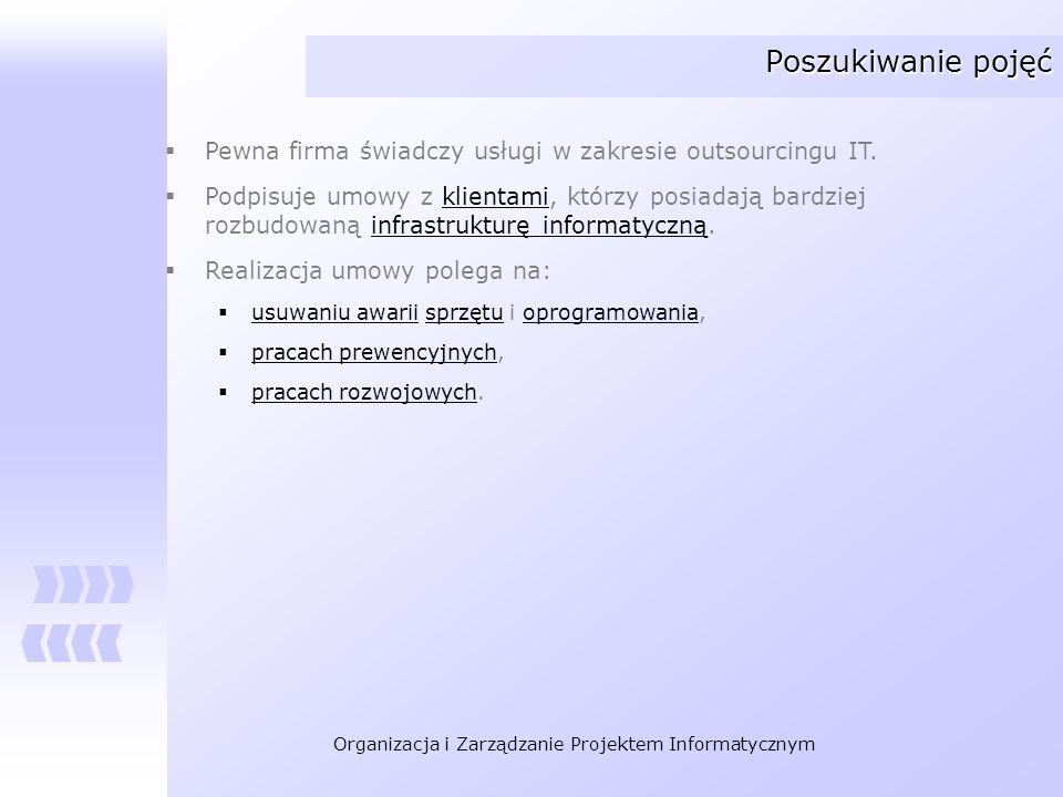 Organizacja i Zarządzanie Projektem Informatycznym Poszukiwanie pojęć Pewna firma świadczy usługi w zakresie outsourcingu IT. Podpisuje umowy z klient