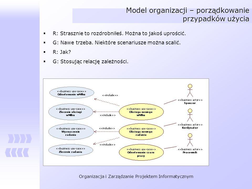 Organizacja i Zarządzanie Projektem Informatycznym Model organizacji – porządkowanie przypadków użycia R: Strasznie to rozdrobniłeś. Można to jakoś up