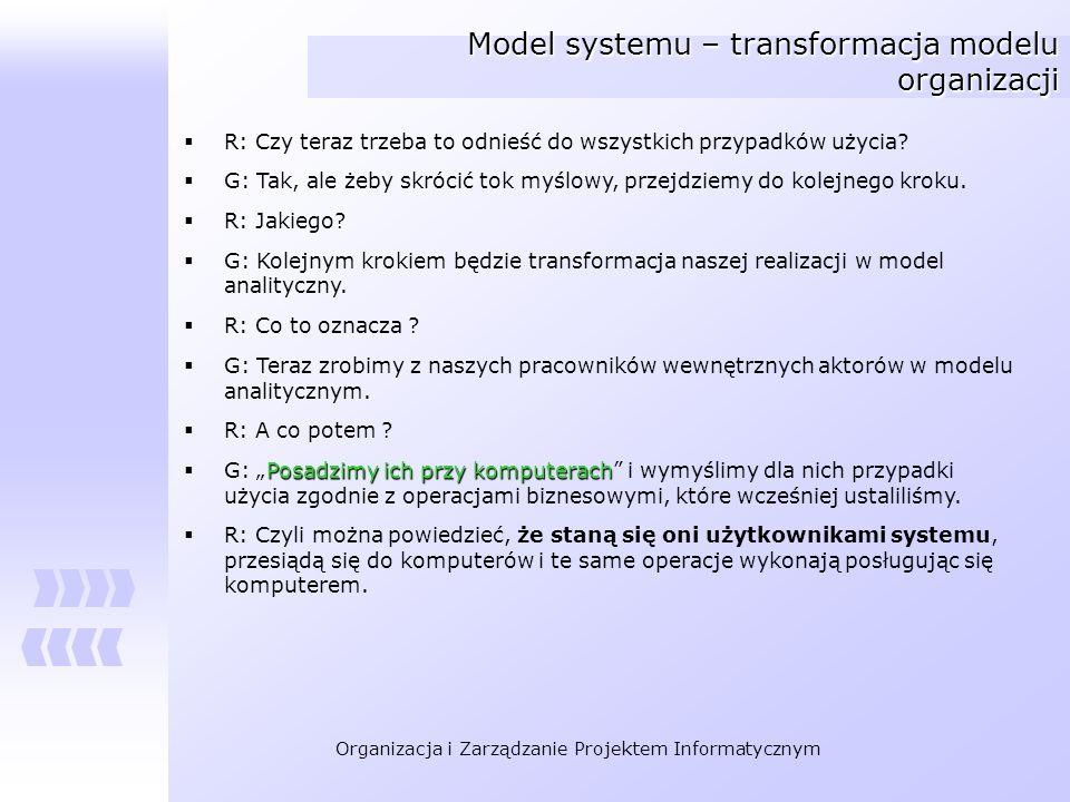 Organizacja i Zarządzanie Projektem Informatycznym Model systemu – transformacja modelu organizacji R: Czy teraz trzeba to odnieść do wszystkich przyp