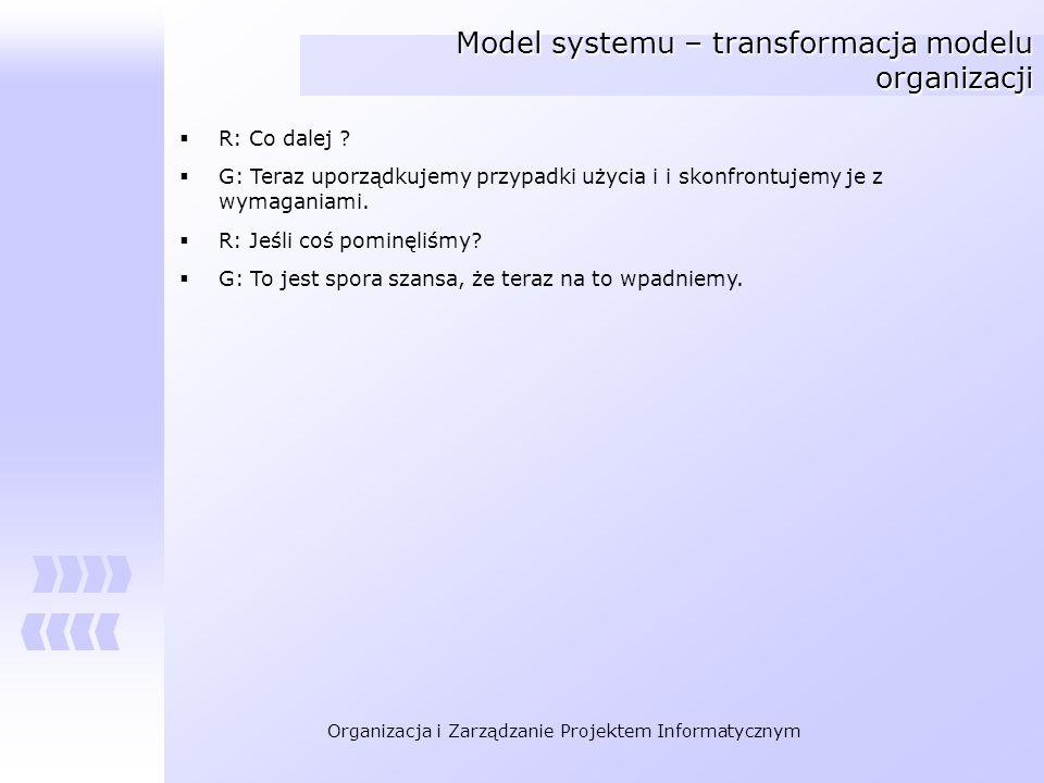 Organizacja i Zarządzanie Projektem Informatycznym Model systemu – transformacja modelu organizacji R: Co dalej ? G: Teraz uporządkujemy przypadki uży