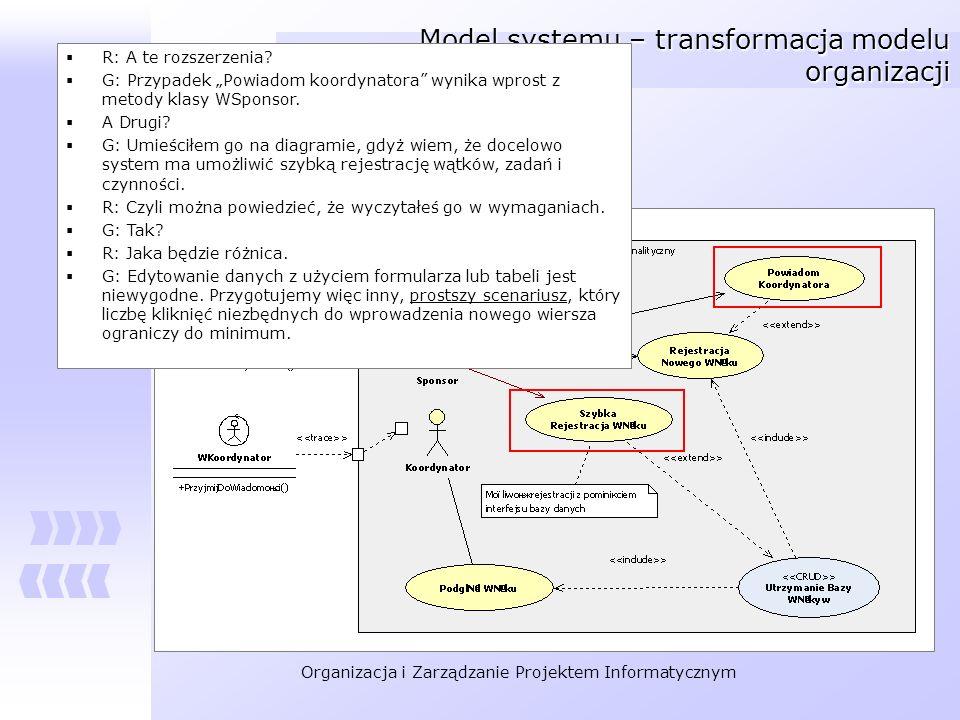 Organizacja i Zarządzanie Projektem Informatycznym Model systemu – transformacja modelu organizacji R: A te rozszerzenia? G: Przypadek Powiadom koordy