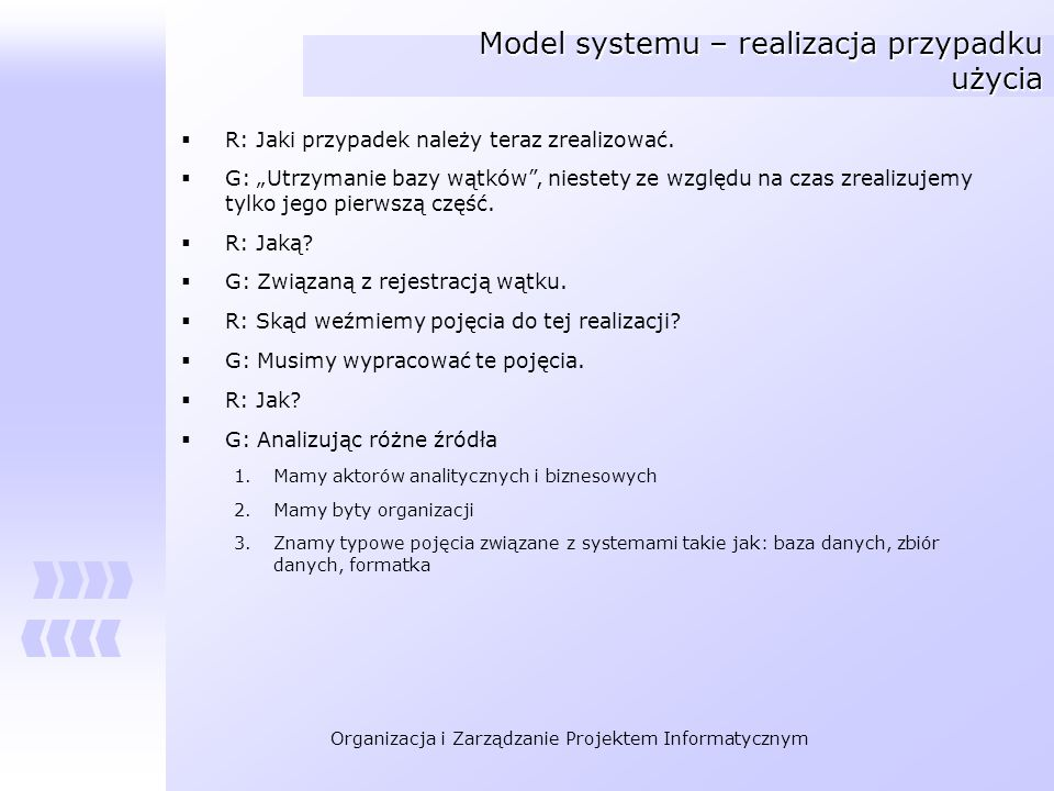 Organizacja i Zarządzanie Projektem Informatycznym Model systemu – realizacja przypadku użycia R: Jaki przypadek należy teraz zrealizować. G: Utrzyman