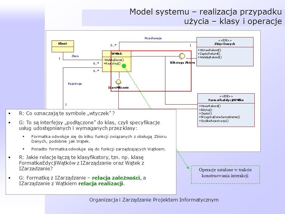 Organizacja i Zarządzanie Projektem Informatycznym Model systemu – realizacja przypadku użycia – klasy i operacje Operacje ustalone w trakcie konstruo
