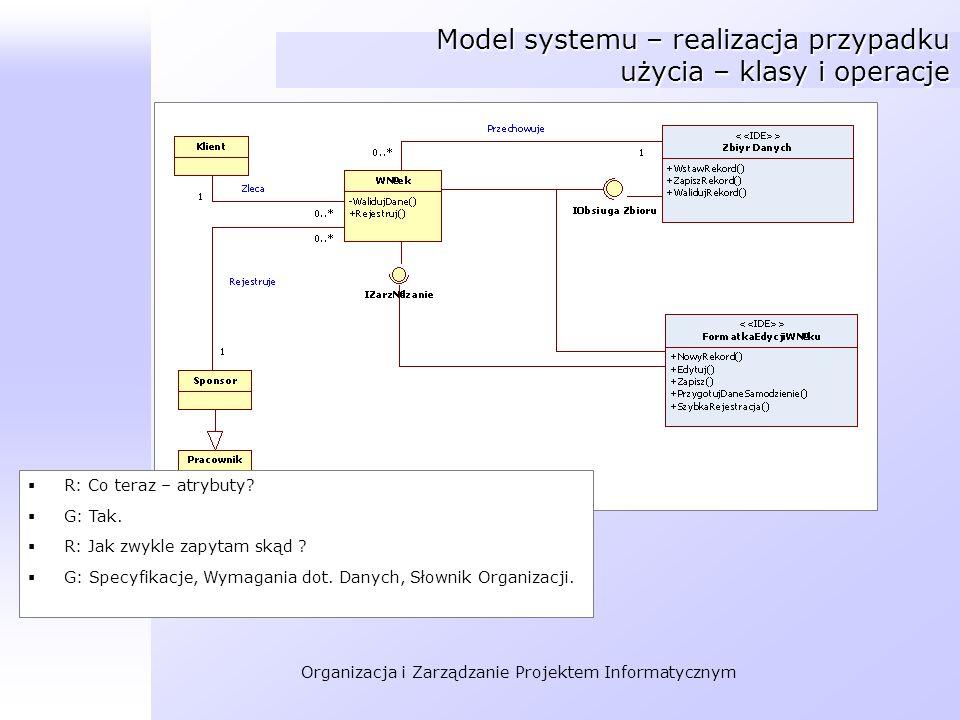 Organizacja i Zarządzanie Projektem Informatycznym Model systemu – realizacja przypadku użycia – klasy i operacje R: Co teraz – atrybuty? G: Tak. R: J