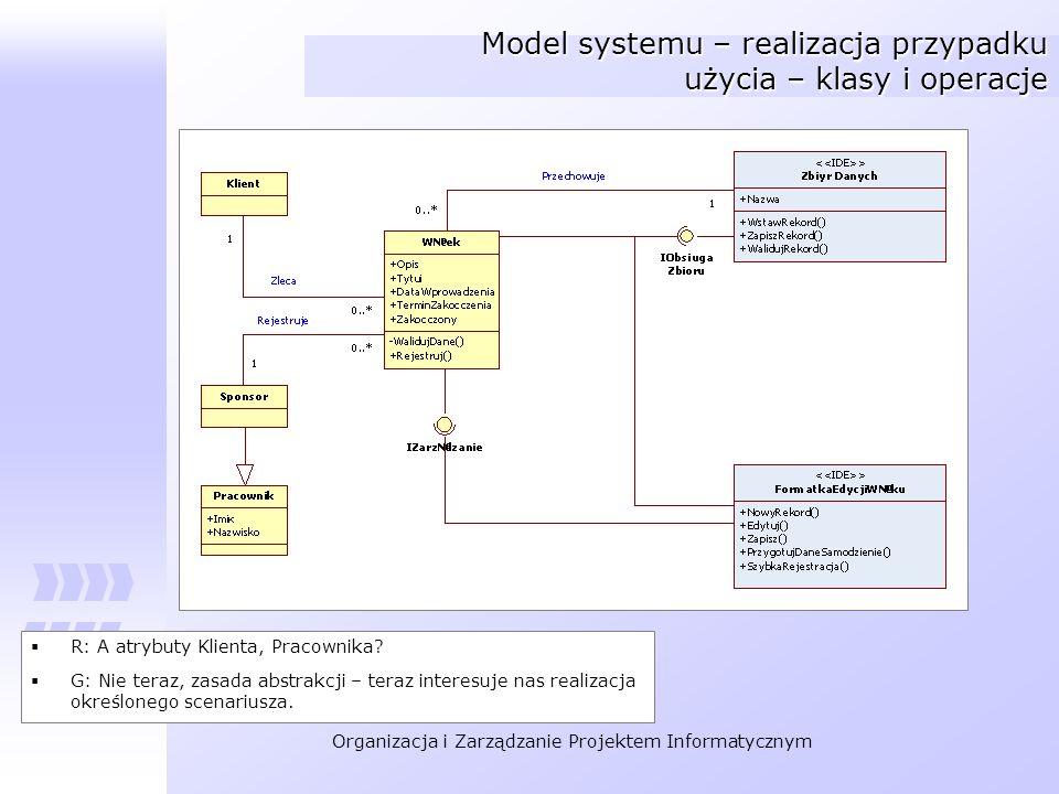 Organizacja i Zarządzanie Projektem Informatycznym Model systemu – realizacja przypadku użycia – klasy i operacje R: A atrybuty Klienta, Pracownika? G