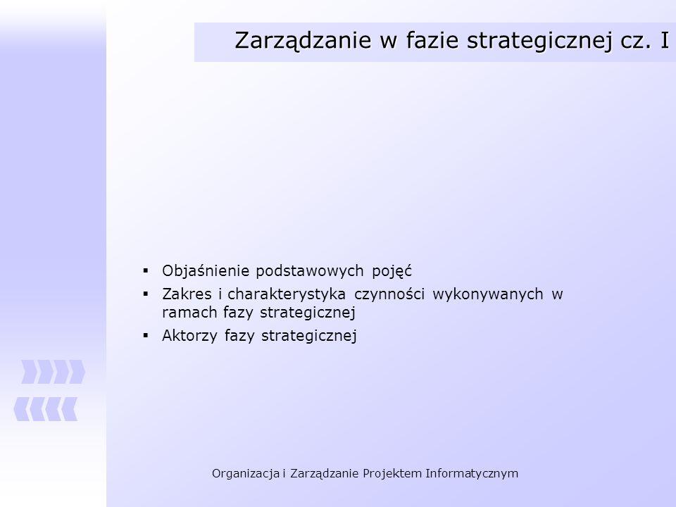Organizacja i Zarządzanie Projektem Informatycznym Zarządzanie w fazie strategicznej cz. I Objaśnienie podstawowych pojęć Zakres i charakterystyka czy