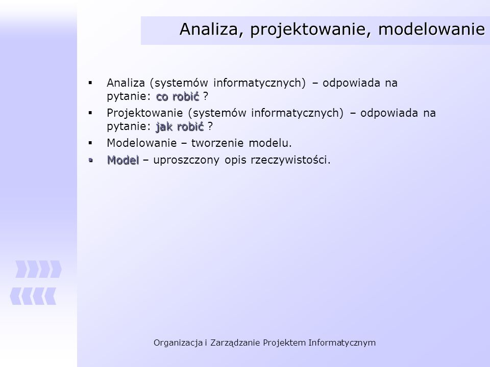 Organizacja i Zarządzanie Projektem Informatycznym Analiza, projektowanie, modelowanie co robić Analiza (systemów informatycznych) – odpowiada na pyta