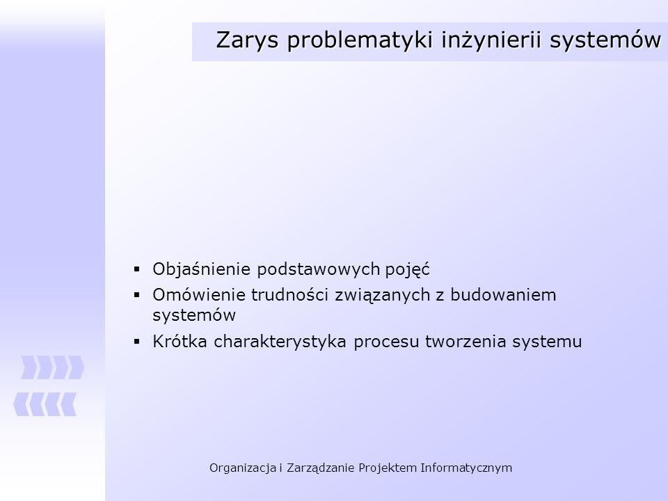 Organizacja i Zarządzanie Projektem Informatycznym Zarys problematyki inżynierii systemów Objaśnienie podstawowych pojęć Omówienie trudności związanyc