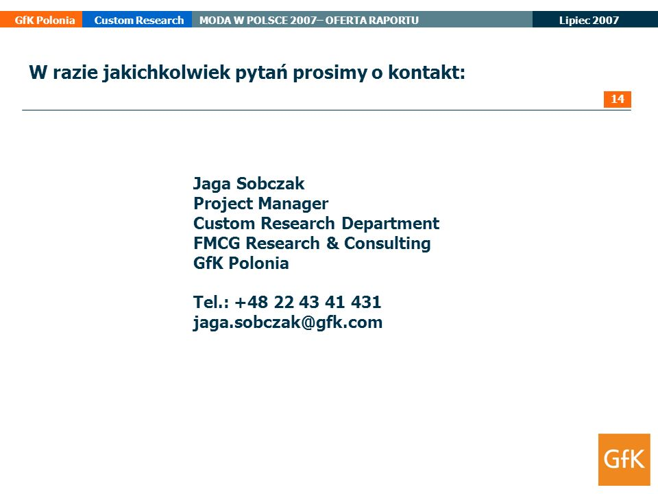 Lipiec 2007 GfK PoloniaCustom ResearchMODA W POLSCE 2007– OFERTA RAPORTU Jaga Sobczak Project Manager Custom Research Department FMCG Research & Consu