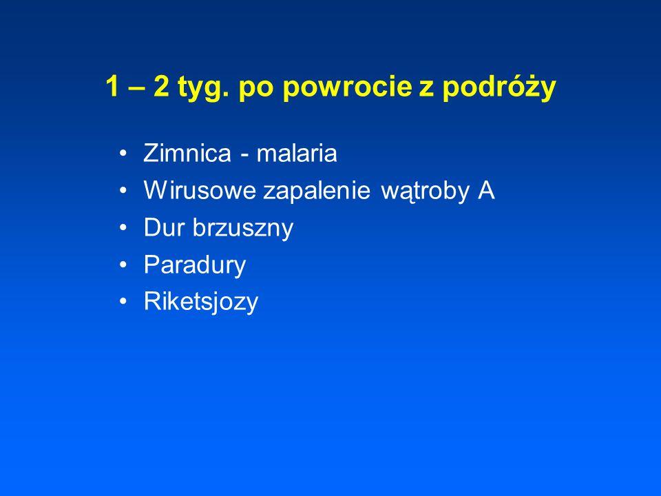 1 – 2 tyg. po powrocie z podróży Zimnica - malaria Wirusowe zapalenie wątroby A Dur brzuszny Paradury Riketsjozy