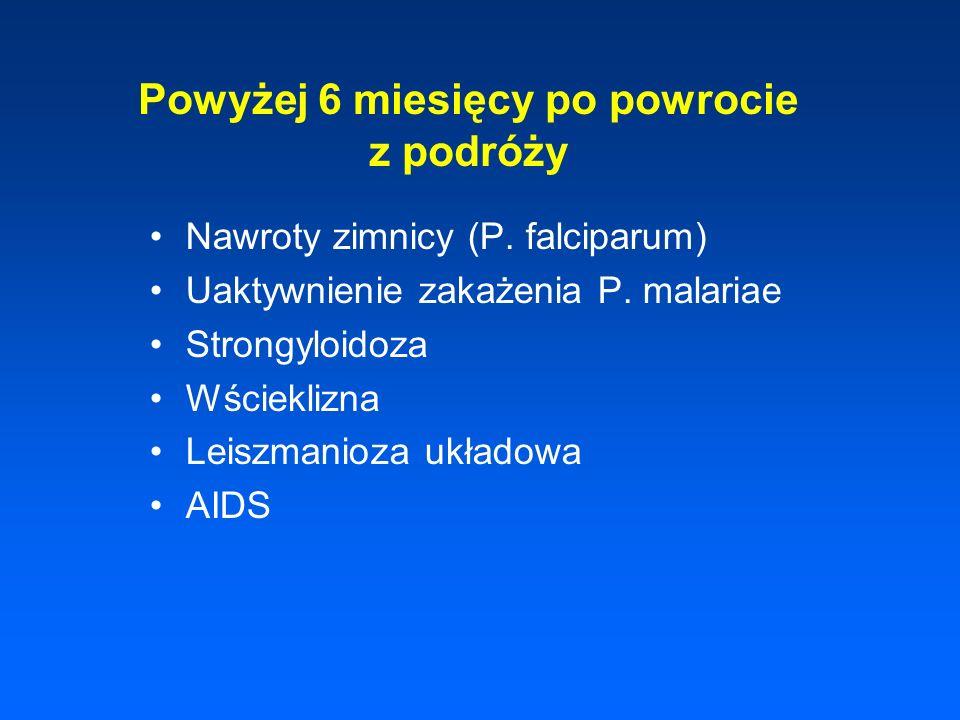 Powyżej 6 miesięcy po powrocie z podróży Nawroty zimnicy (P. falciparum) Uaktywnienie zakażenia P. malariae Strongyloidoza Wścieklizna Leiszmanioza uk