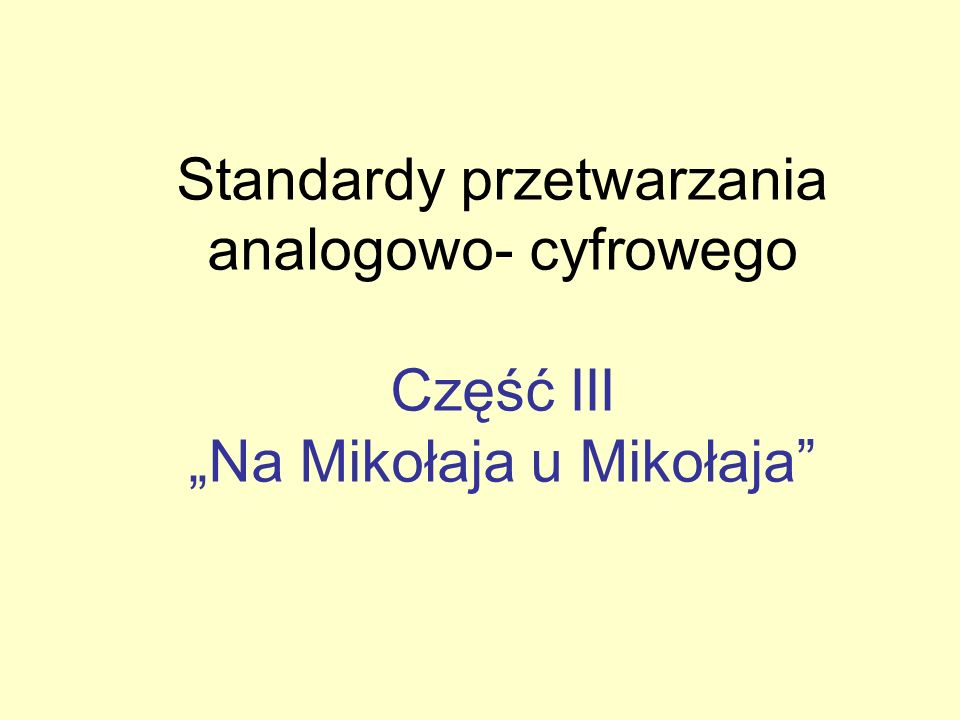 Standardy przetwarzania analogowo- cyfrowego Część III Na Mikołaja u Mikołaja