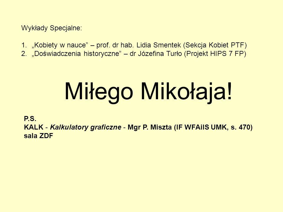 P.S. KALK - Kalkulatory graficzne - Mgr P. Miszta (IF WFAiIS UMK, s. 470) sala ZDF Miłego Mikołaja! Wykłady Specjalne: 1.Kobiety w nauce – prof. dr ha