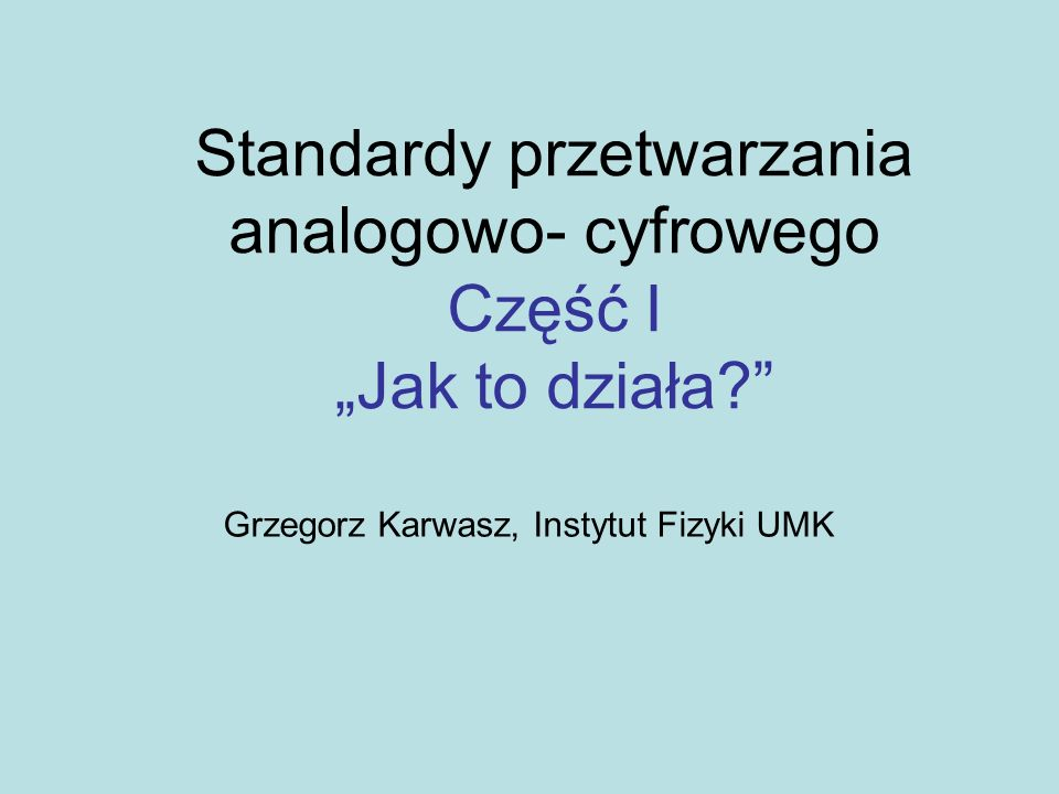 Standardy przetwarzania analogowo- cyfrowego Część I Jak to działa? Grzegorz Karwasz, Instytut Fizyki UMK