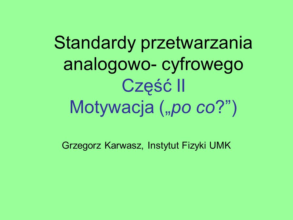 Standardy przetwarzania analogowo- cyfrowego Część II Motywacja (po co?) Grzegorz Karwasz, Instytut Fizyki UMK
