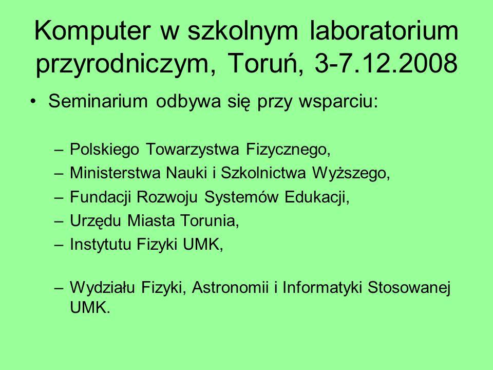 Komputer w szkolnym laboratorium przyrodniczym, Toruń, 3-7.12.2008 Seminarium odbywa się przy wsparciu: –Polskiego Towarzystwa Fizycznego, –Ministerst