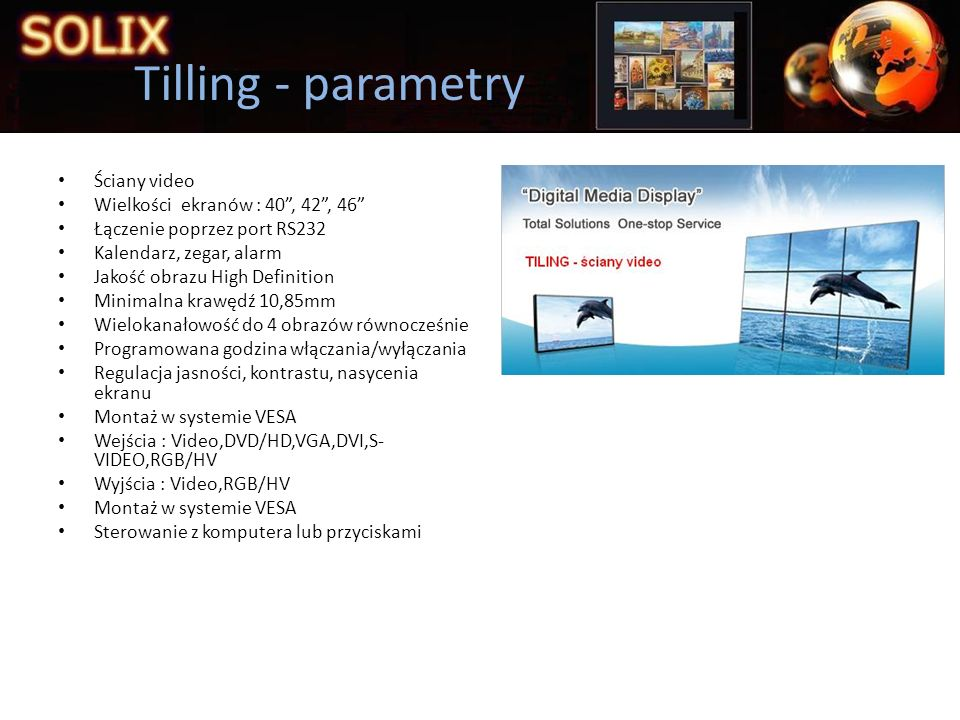 Ściany video Wielkości ekranów : 40, 42, 46 Łączenie poprzez port RS232 Kalendarz, zegar, alarm Jakość obrazu High Definition Minimalna krawędź 10,85m
