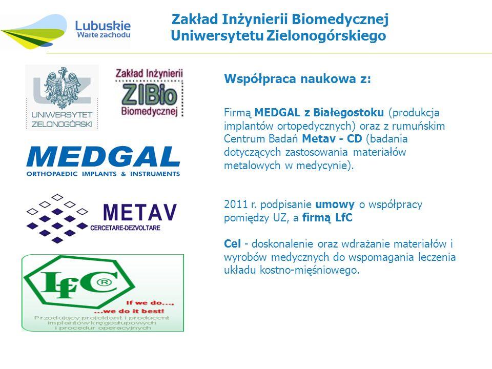 Zakład Inżynierii Biomedycznej Uniwersytetu Zielonogórskiego Firmą MEDGAL z Białegostoku (produkcja implantów ortopedycznych) oraz z rumuńskim Centrum Badań Metav - CD (badania dotyczących zastosowania materiałów metalowych w medycynie).