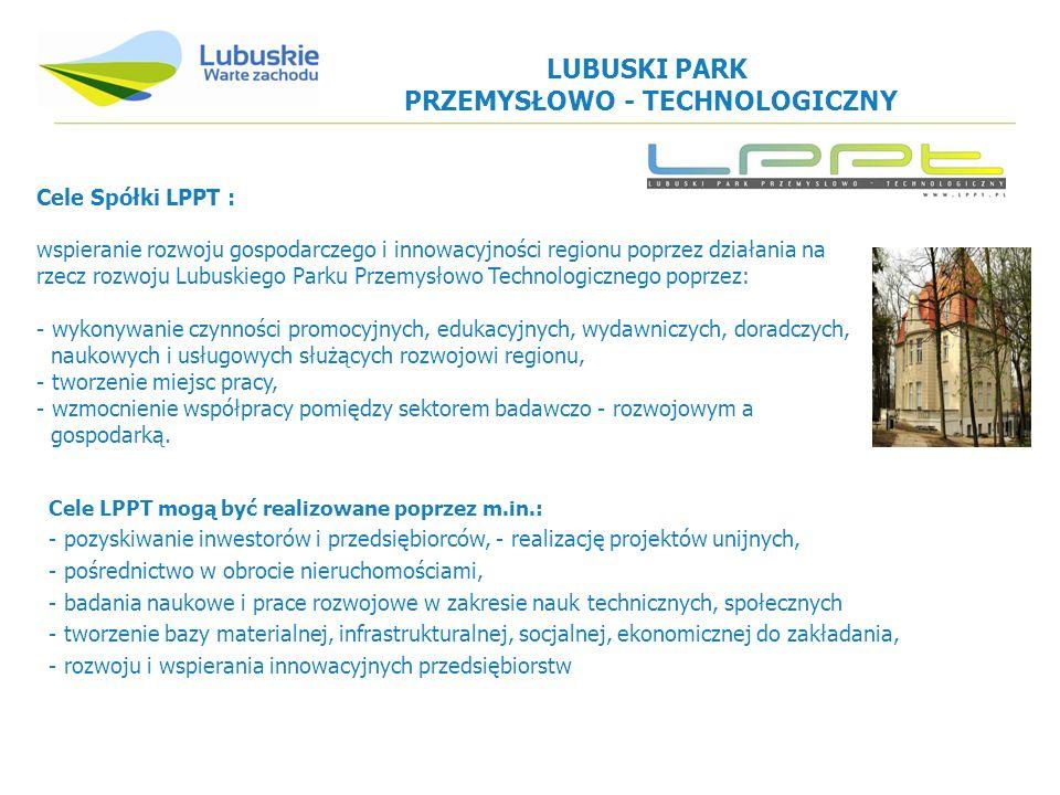 Cele LPPT mogą być realizowane poprzez m.in.: - pozyskiwanie inwestorów i przedsiębiorców, - realizację projektów unijnych, - pośrednictwo w obrocie nieruchomościami, - badania naukowe i prace rozwojowe w zakresie nauk technicznych, społecznych - tworzenie bazy materialnej, infrastrukturalnej, socjalnej, ekonomicznej do zakładania, - rozwoju i wspierania innowacyjnych przedsiębiorstw Cele Spółki LPPT : wspieranie rozwoju gospodarczego i innowacyjności regionu poprzez działania na rzecz rozwoju Lubuskiego Parku Przemysłowo Technologicznego poprzez: - wykonywanie czynności promocyjnych, edukacyjnych, wydawniczych, doradczych, naukowych i usługowych służących rozwojowi regionu, - tworzenie miejsc pracy, - wzmocnienie współpracy pomiędzy sektorem badawczo - rozwojowym a gospodarką.
