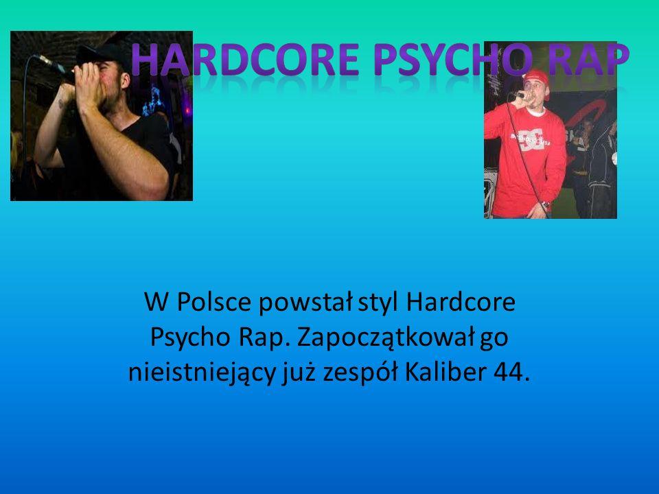 W Polsce powstał styl Hardcore Psycho Rap. Zapoczątkował go nieistniejący już zespół Kaliber 44.