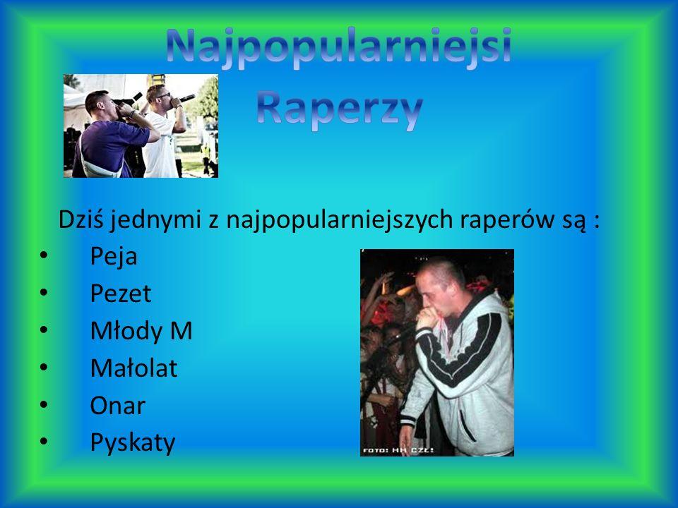 Dziś jednymi z najpopularniejszych raperów są : Peja Pezet Młody M Małolat Onar Pyskaty