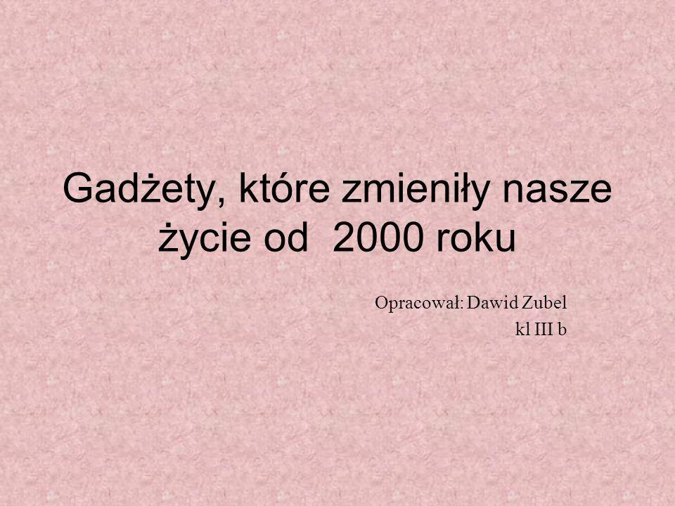 Gadżety, które zmieniły nasze życie od 2000 roku Opracował: Dawid Zubel kl III b