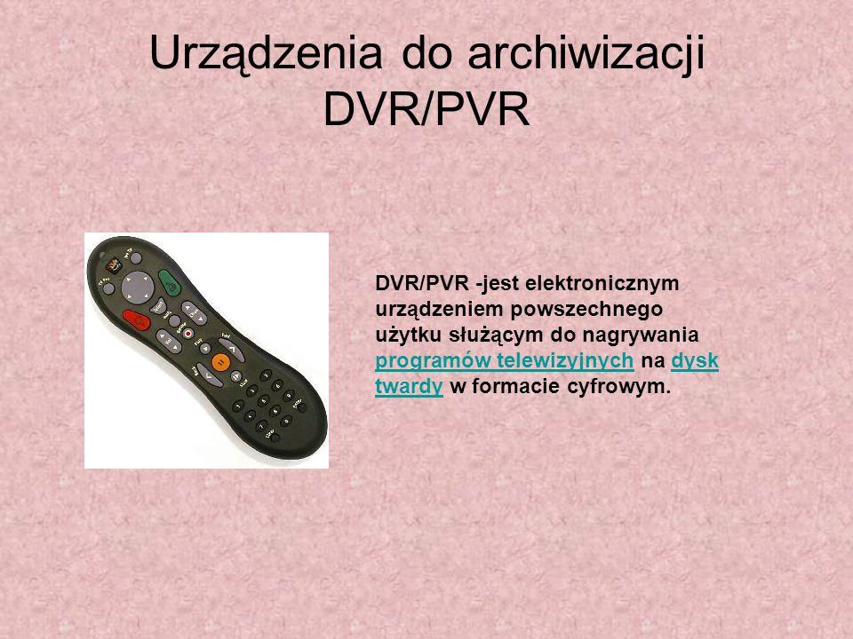 Urządzenia do archiwizacji DVR/PVR DVR/PVR -jest elektronicznym urządzeniem powszechnego użytku służącym do nagrywania programów telewizyjnych na dysk