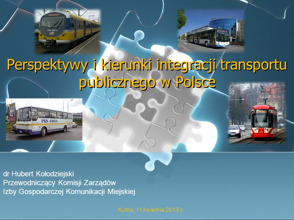 Perspektywy i kierunki integracji transportu publicznego w Polsce dr Hubert Kołodziejski Przewodniczący Komisji Zarządów Izby Gospodarczej Komunikacji
