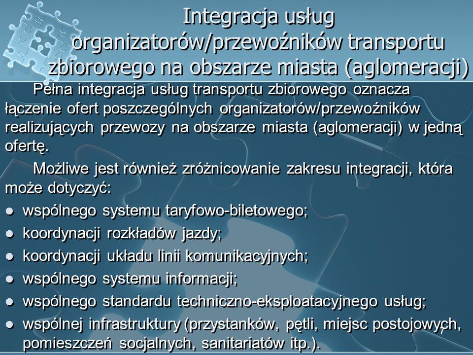 Integracja usług przewoźników transportu zbiorowego o różnym zasięgu (lokalnego z regionalnym, krajowym, międzynarodowym) Najistotniejszymi elementami, które powinny zostać zintegrowane w ramach obszaru miasta (aglomeracji) są: infrastruktura, która powinna umożliwiać dogodne warunki przesiadania się i oczekiwania na pojazdy przedsiębiorstw transportowych realizujących przewozy o zróżnicowanym zasięgu; system informacji, ze szczególnym uwzględnieniem informacji o komplementarności oferty różnych rodzajów transportu zbiorowego; rozkłady jazdy, których koordynacja powinna polegać przede wszystkim na dopasowaniu rozkładów miejskiego transportu zbiorowego do rozkładów jazdy przewoźników o zasięgu regionalnym, krajowym, międzynarodowym.