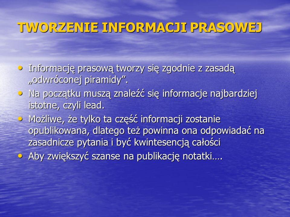 TWORZENIE INFORMACJI PRASOWEJ Informację prasową tworzy się zgodnie z zasadą odwróconej piramidy. Informację prasową tworzy się zgodnie z zasadą odwró