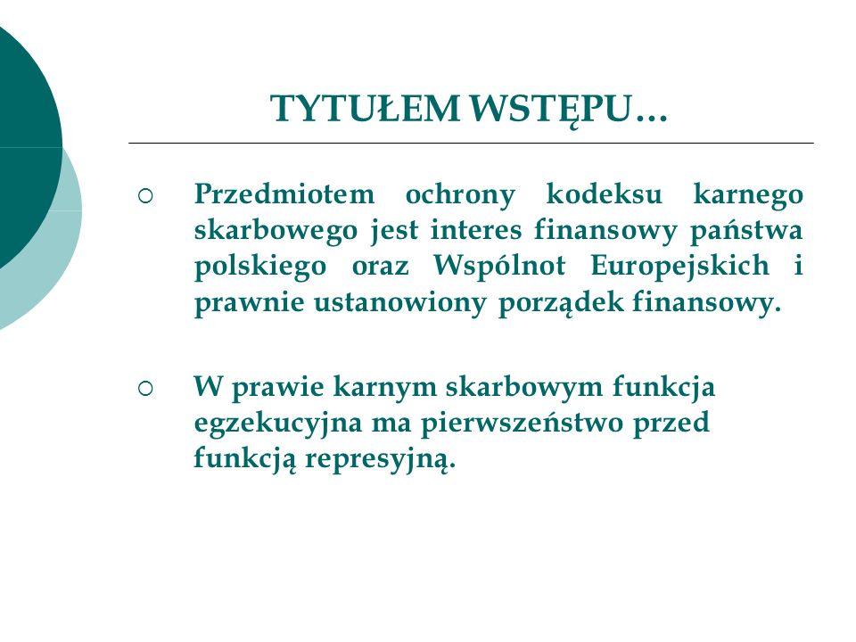 TYTUŁEM WSTĘPU… Przedmiotem ochrony kodeksu karnego skarbowego jest interes finansowy państwa polskiego oraz Wspólnot Europejskich i prawnie ustanowio