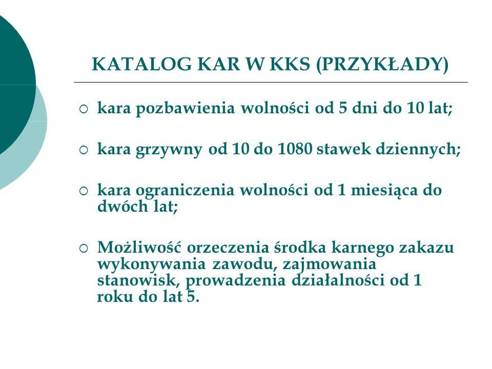 KATALOG KAR W KKS (PRZYKŁADY) kara pozbawienia wolności od 5 dni do 10 lat; kara grzywny od 10 do 1080 stawek dziennych; kara ograniczenia wolności od