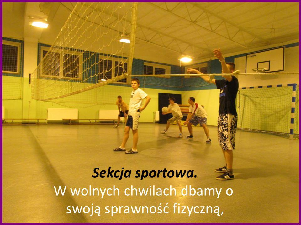 Sekcja sportowa. W wolnych chwilach dbamy o swoją sprawność fizyczną,
