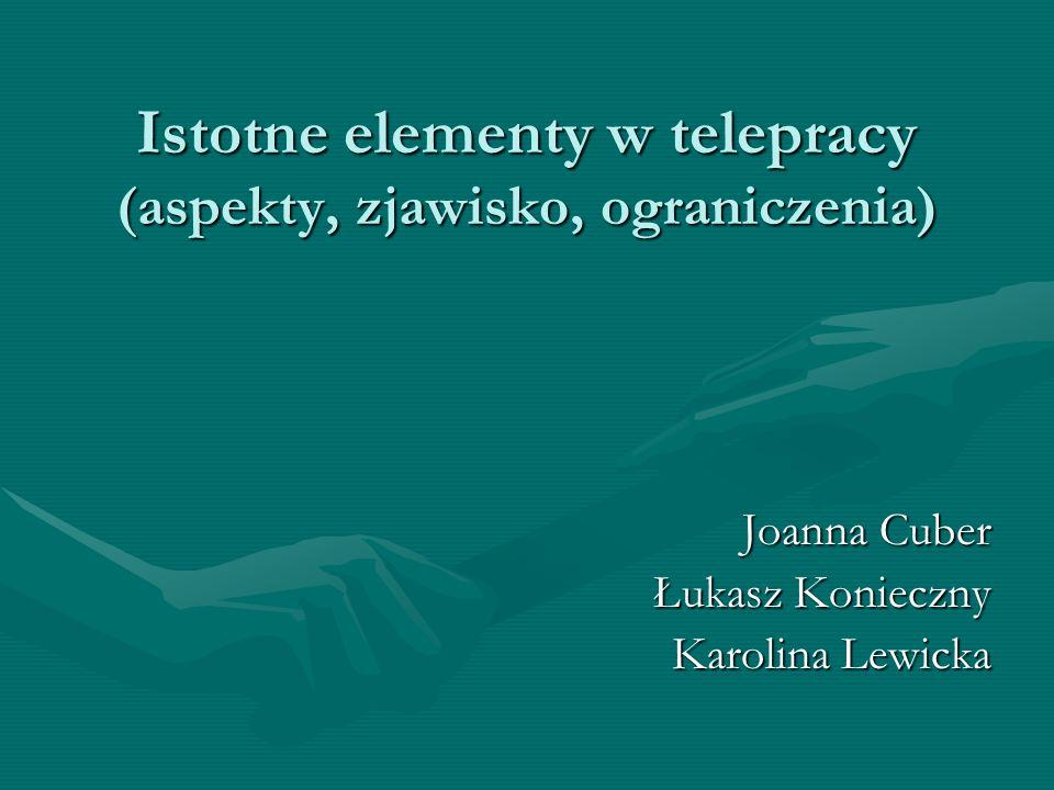 Istotne elementy w telepracy (aspekty, zjawisko, ograniczenia) Joanna Cuber Łukasz Konieczny Karolina Lewicka